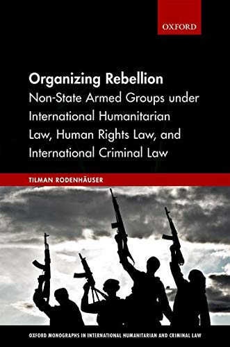 organizing-rebellion-non-state-armed-groups-under-international-humanitarian-law-human-rights-law-and-international-criminal-law-oxford-monographs-in-international-humanitarian-criminal-law