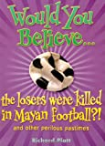 Platt, Richard: Would You Believe...the Losers Were Killed in Mayan Football?: And Other Perilous Pastimes