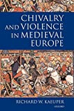 Kaeuper, Richard W.: Chivalry and Violence in Medieval Europe