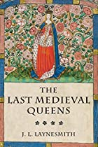 The Last Medieval Queens: English Queenship…