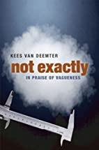 Not Exactly: In Praise of Vagueness by Kees…