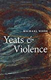 Wood, Michael: Yeats and Violence (The Clarendon Lectures in English 2008)
