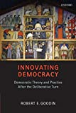 Goodin, Robert E.: Innovating Democracy: Democratic Theory and Practice After the Deliberative Turn
