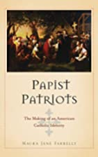Papist Patriots: The Making of an American…
