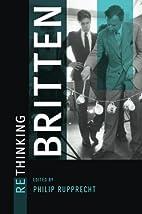 Rethinking Britten by Philip Ernst Rupprecht