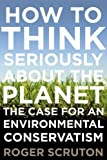 Scruton, Roger: How to Think Seriously About the Planet: The Case for an Environmental Conservatism