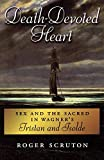 Scruton, Roger: Death-Devoted Heart: Sex and the Sacred in Wagner's Tristan and Isolde