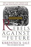 Sale, Kirkpatrick: Rebels Against The Future: The Luddites And Their War On The Industrial Revolution: Lessons For The Computer Age