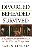 Lindsey, Karen: Divorced, Beheaded, Survived: A Feminist Reinterpretation of the Wives of Henry VIII