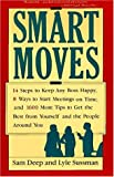 Sussman, Lyle: Smart Moves: 14 Steps to Keep Any Boss Happy, 8 Ways to Start Meetings on Time, and 1,600 More Tips to Get the Best from Yourself and the People Aro
