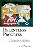 Zipes, Jack: Relentless Progress: The Reconfiguration of Children's Literature, Fairy Tales, and Storytelling