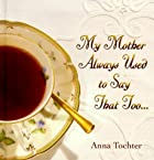 My Mother Always Used to Say That Too... by…