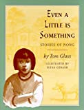 Glass, Tom: Even a Little Is Something: Stories of Nong