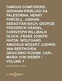 Dole, Nathan Haskell: Famous Composers (Volume 1); Giovanni Pierluigi Da Palestrina. Henry Purcell. Johann Sebastian Bach. George Frederick Händel. Christoph Willibald ... Gioachino Rossin. Carl Maria Von We