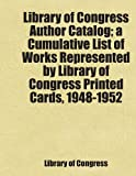Congress, Library of: Library of Congress Author Catalog; a Cumulative List of Works Represented by Library of Congress Printed Cards, 1948-1952