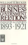 Becker, William H.: The Dynamics of Business-Government Relations: Industry and Exports, 1893-1921 (Chicago Originals)