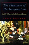 Brewer, John: The Pleasures of the Imagination: English Culture in the Eighteenth Century