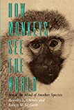 Cheney, Dorothy L.: How Monkeys See the World : Inside the Mind of Another Species