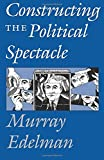 Edelman, Murray: Constructing the Political Spectacle