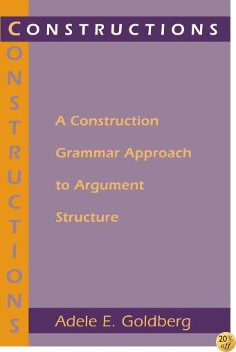 Constructions: A Construction Grammar Approach to Argument Structure (Cognitive Theory of Language and Culture Series)