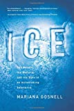 Gosnell, Mariana: Ice: The Nature, the History, and the Uses of an Astonishing Substance