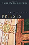 Greeley, Andrew M.: Priests: A Calling in Crisis