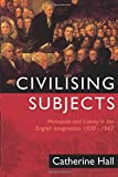 Hall, Catherine: Civilising Subjects : Metropole and Colony in the English Imagination, 1830-1867