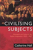 Civilising Subjects by Catherine Hall