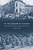 Harris, Leslie M.: In the Shadow of Slavery: African Americans in New York City, 1626-1863