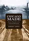 Lewis, Robert: Chicago Made: Factory Networks in the Industrial Metropolis (Historical Studies of Urban America)