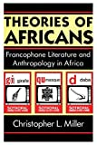 Miller, Christopher: Theories of Africans: Francophone Literature and Anthropology in Africa