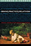 Turner, Stephen: Brains, Practices, Relativism: Social Theory After Cognitive Science