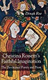 Roe, Dinah: Christina Rossetti's Faithful Imagination: The Devotional Poetry and Prose