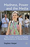 Harper, Stephen: Madness, Power and the Media: Class, Gender and Race in Popular Representations of Mental Distress