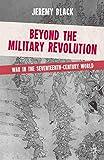 Black, Jeremy: Beyond the Military Revolution: War in the Seventeenth Century World
