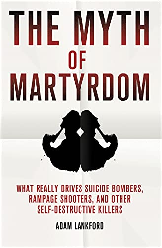 the-myth-of-martyrdom-what-really-drives-suicide-bombers-rampage-shooters-and-other-self-destructive-killers