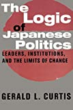 Curtis, Gerald L.: The Logic of Japanese Politics: Leaders, Institutions, and the Limits of Change