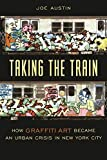 Austin, Joe: Taking the Train: How Graffiti Art Became an Urban Crisis in New York City
