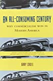 Cross, Gary S.: An All-Consuming Century: Why Commercialism Won in Modern America