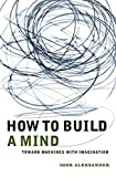 Igor Aleksander: How to Build a Mind: Toward Machines with Imagination (Maps of the Mind)
