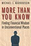 Mauboussin, Michael J.: More Than You Know: Finding Finacial Wisdom in Unconventional Places