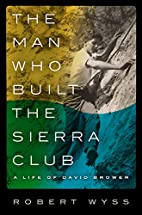 The Man Who Built the Sierra Club: A Life of…