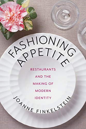 fashioning-appetite-restaurants-and-the-making-of-modern-identity-arts-and-traditions-of-the-table-perspectives-on-culinary-history