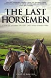 Bowden, Charles: The Last Horsemen: A Year at Sillywrea, Britain's Only Horse-Powered Farm