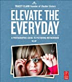 Elevate the Everyday: A Photographic Guide…