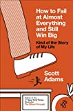 Adams, Scott: How to Fail at Almost Everything and Still Win Big: Kind of the Story of My Life