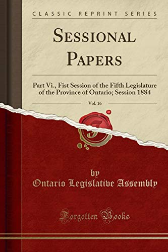 sessional-papers-vol-16-part-vi-fist-session-of-the-fifth-legislature-of-the-province-of-ontario-session-1884-classic-reprint