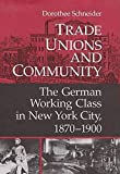 Schneider, Dorothee: Trade Unions and Community: The German Working Class in New York City, 1870-1900