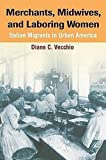 Vecchio, Diane C.: Merchants, Midwives, And Laboring Women: Italian Migrants in Urban America
