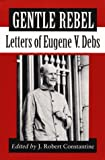 Constantine, J. Robert: Gentle Rebel: Letters of Eugene V. Debs